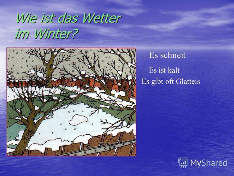 Wie ist das Wetter im Winter? Es schneit Es gibt oft Glatteis Es ist kalt