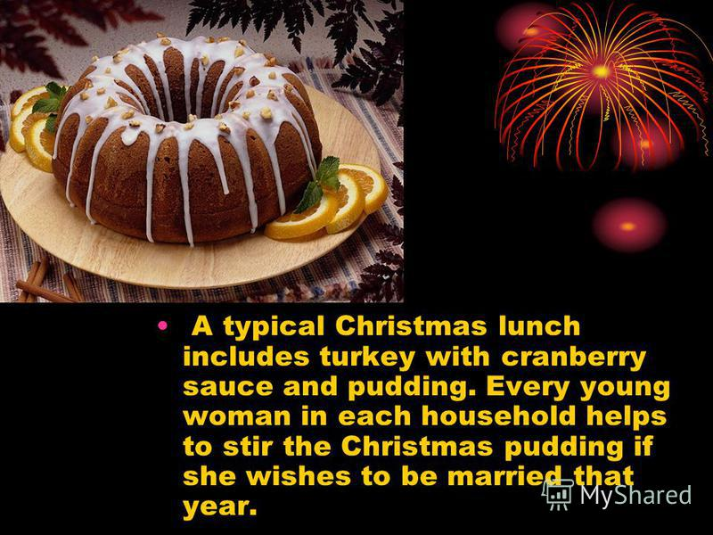 A typical Christmas lunch includes turkey with cranberry sauce and pudding. Every young woman in each household helps to stir the Christmas pudding if she wishes to be married that year.