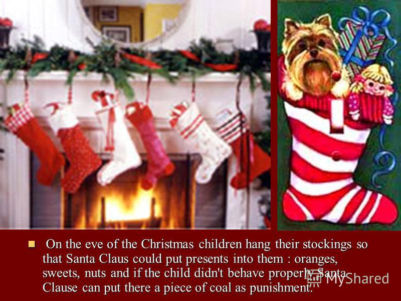 On the eve of the Christmas children hang their stockings so that Santa Claus could put presents into them : oranges, sweets, nuts and if the child didn't behave properly Santa Clause can put there a piece of coal as punishment. On the eve of the Chr