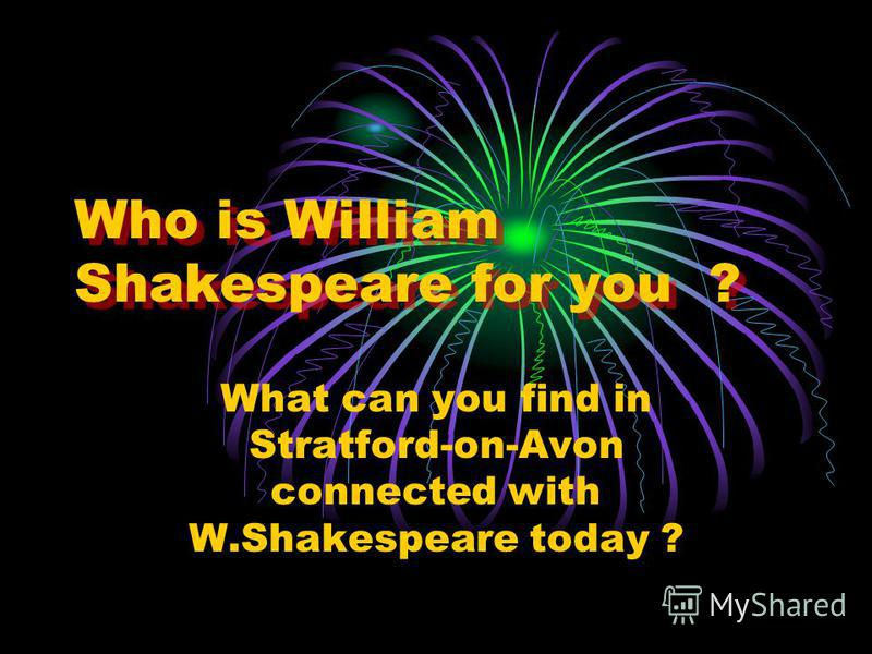 Who is William Shakespeare for you ? Who is William Shakespeare for you ? What can you find in Stratford-on-Avon connected with W.Shakespeare today ?