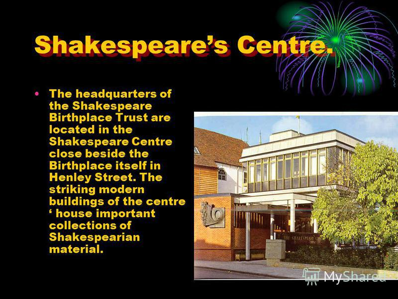 Shakespeares Centre. The headquarters of the Shakespeare Birthplace Trust are located in the Shakespeare Centre close beside the Birthplace itself in Henley Street. The striking modern buildings of the centre house important collections of Shakespear