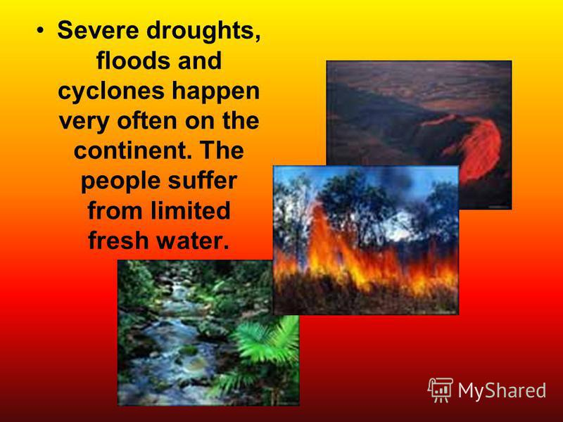 Severe droughts, floods and cyclones happen very often on the continent. The people suffer from limited fresh water.