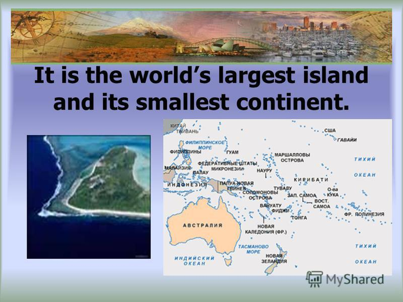 It is the worlds largest island and its smallest continent.