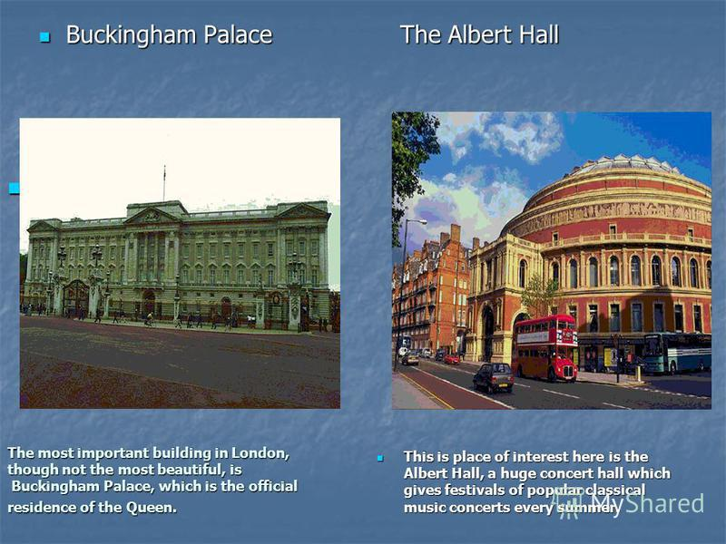 The most important building in London, though not the most beautiful, is Buckingham Palace, which is the official residence of the Queen. Buckingham Palace The Albert Hall Buckingham Palace The Albert Hall This is place of interest here is the Albert