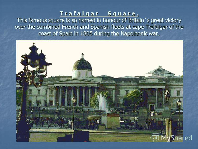 T r a f a l g a r S q u a r e. This famous square is so named in honour of Britain`s great victory over the combined French and Spanish fleets at cape Trafalgar of the coast of Spain in 1805 during the Napoleonic war.