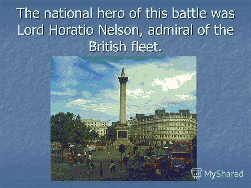 The national hero of this battle was Lord Horatio Nelson, admiral of the British fleet.