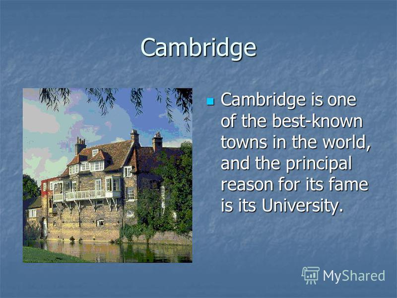 Cambridge Cambridge is one of the best-known towns in the world, and the principal reason for its fame is its University. Cambridge is one of the best-known towns in the world, and the principal reason for its fame is its University.