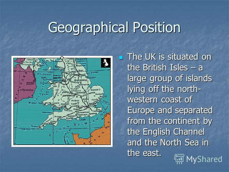 Geographical Position The UK is situated on the British Isles – a large group of islands lying off the north- western coast of Europe and separated from the continent by the English Channel and the North Sea in the east. The UK is situated on the Bri