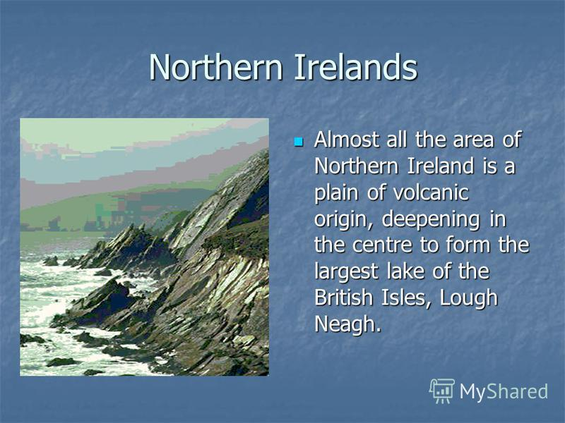 Northern Irelands Almost all the area of Northern Ireland is a plain of volcanic origin, deepening in the centre to form the largest lake of the British Isles, Lough Neagh. Almost all the area of Northern Ireland is a plain of volcanic origin, deepen