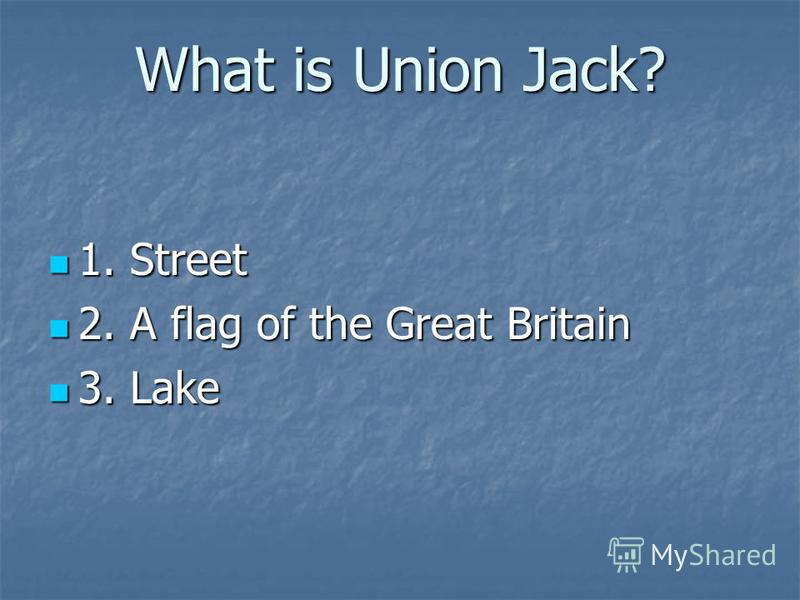 What is Union Jack? 1. Street 1. Street 2. A flag of the Great Britain 2. A flag of the Great Britain 3. Lake 3. Lake