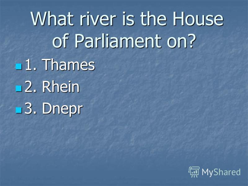 What river is the House of Parliament on? What river is the House of Parliament on? 1. Thames 1. Thames 2. Rhein 2. Rhein 3. Dnepr 3. Dnepr