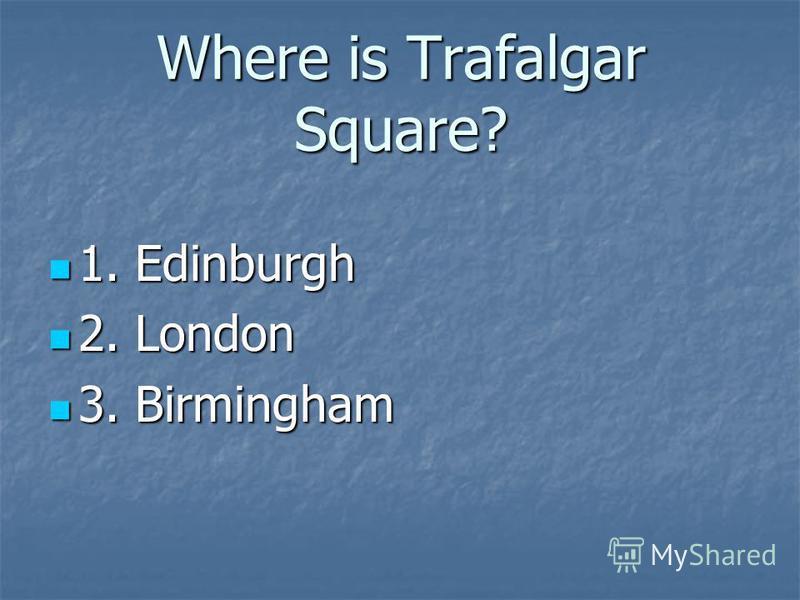 Where is Trafalgar Square? 1. Edinburgh 1. Edinburgh 2. London 2. London 3. Birmingham 3. Birmingham