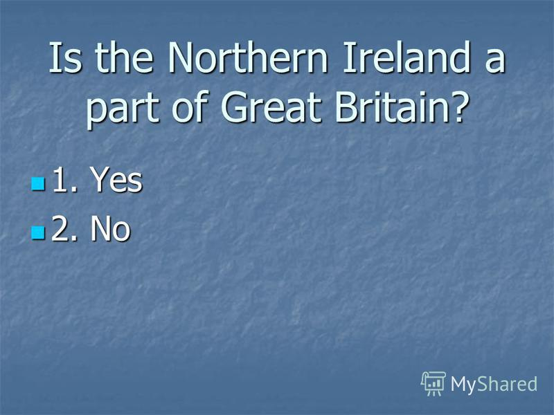 Is the Northern Ireland a part of Great Britain? 1. Yes 1. Yes 2. No 2. No