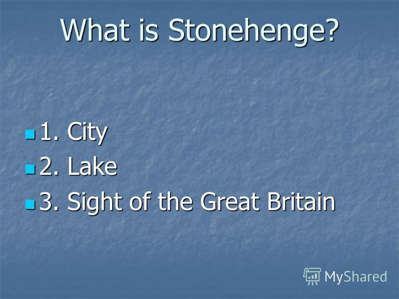 What is Stonehenge? 1. City 1. City 2. Lake 2. Lake 3. Sight of the Great Britain 3. Sight of the Great Britain