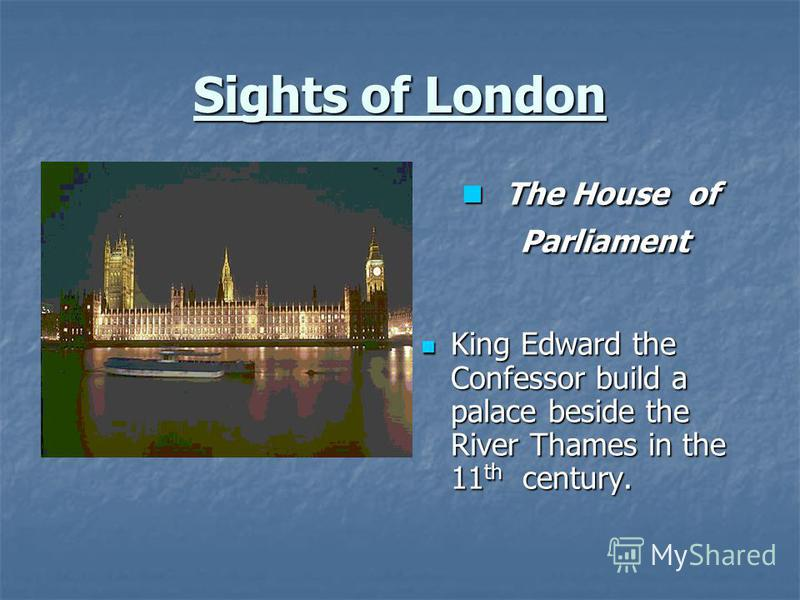 Sights of London The House of Parliament The House of Parliament King Edward the Confessor build a palace beside the River Thames in the 11 th century. King Edward the Confessor build a palace beside the River Thames in the 11 th century.