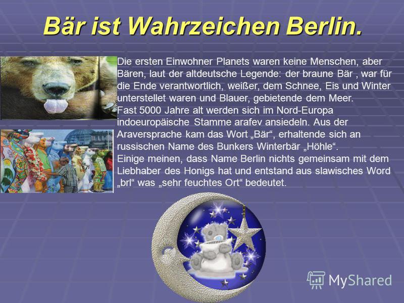 Bär ist Wahrzeichen Berlin. Die ersten Einwohner Planets waren keine Menschen, aber Bären, laut der altdeutsche Legende: der braune Bär, war für die Ende verantwortlich, weißer, dem Schnee, Eis und Winter unterstellet waren und Blauer, gebietende dem