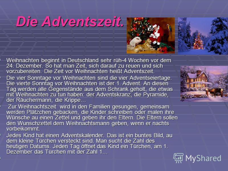 Die Adventszeit. Weihnachten beginnt in Deutschland sehr rüh-4 Wochen vor dem 24. Dezember. So hat man Zeit, sich darauf zu reuen und sich vorzubereiten. Die Zeit vor Weihnachten heißt Adventszeit. Weihnachten beginnt in Deutschland sehr rüh-4 Wochen