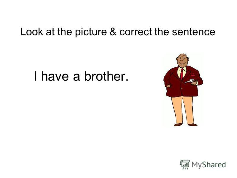 I have a mother Look at the picture & correct the sentence sister