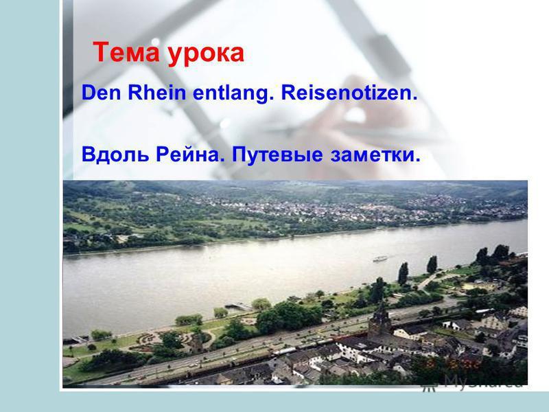 Тема урока Den Rhein entlang. Reisenotizen. Вдоль Рейна. Путевые заметки.