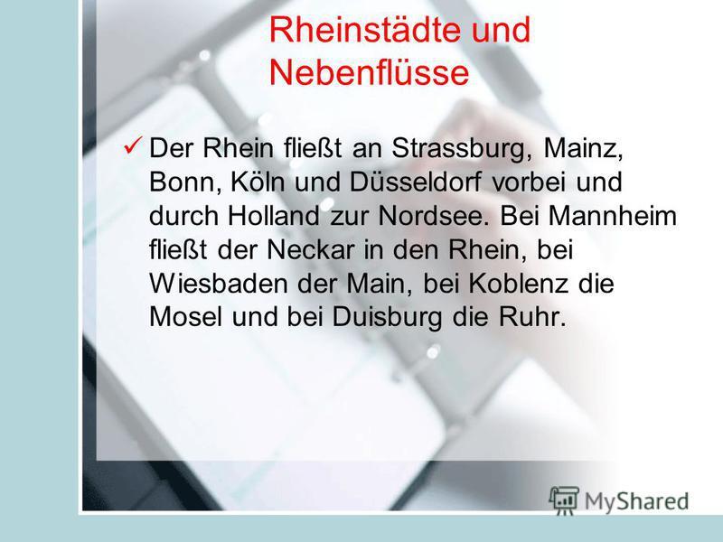 Rheinstädte und Nebenflüsse Der Rhein fließt an Strassburg, Mainz, Bonn, Köln und Düsseldorf vorbei und durch Holland zur Nordsee. Bei Mannheim fließt der Neckar in den Rhein, bei Wiesbaden der Main, bei Koblenz die Mosel und bei Duisburg die Ruhr.