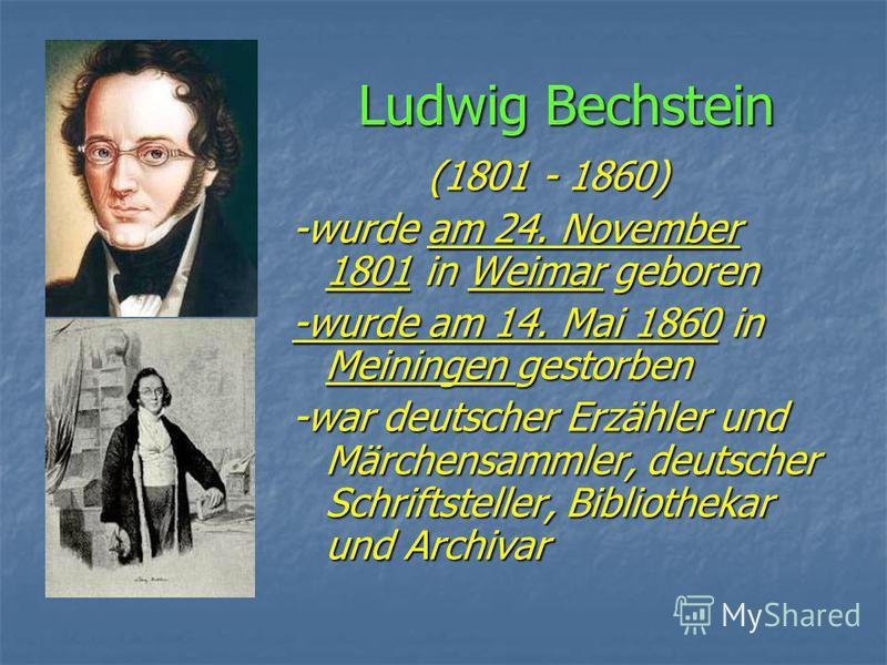 Ludwig Bechstein (1801 - 1860) (1801 - 1860) -wurde am 24. November 1801 in Weimar geboren -wurde am 14. Mai 1860 in Meiningen gestorben -war deutscher Erzähler und Märchensammler, deutscher Schriftsteller, Bibliothekar und Archivar