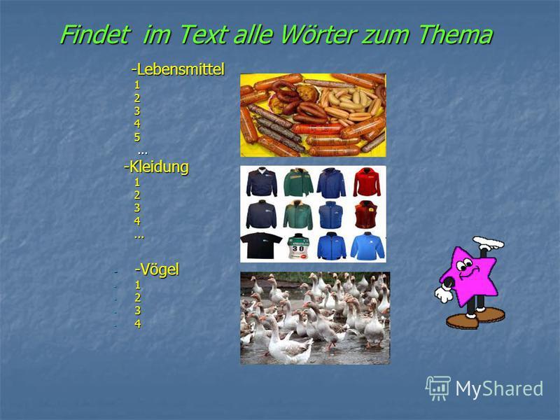 Findet im Text alle Wörter zum Thema -Lebensmittel -Lebensmittel 1 1 2 2 3 3 4 4 5 5...... -Kleidung -Kleidung 1 1 2 2 3 3 4 4...... - -Vögel - 1 - 2 - 3 - 4