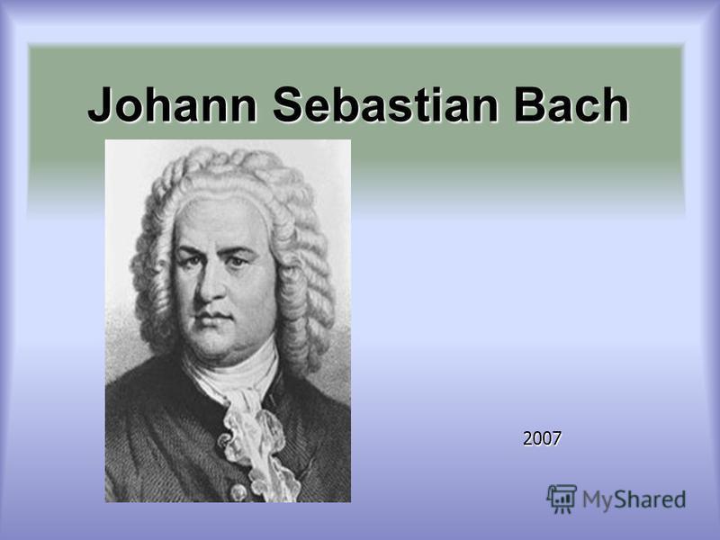 Johann Sebastian Bach Johann Sebastian Bach 2007