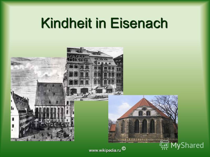 www.wikipedia.ru Kindheit in Eisenach Kindheit in Eisenach ©