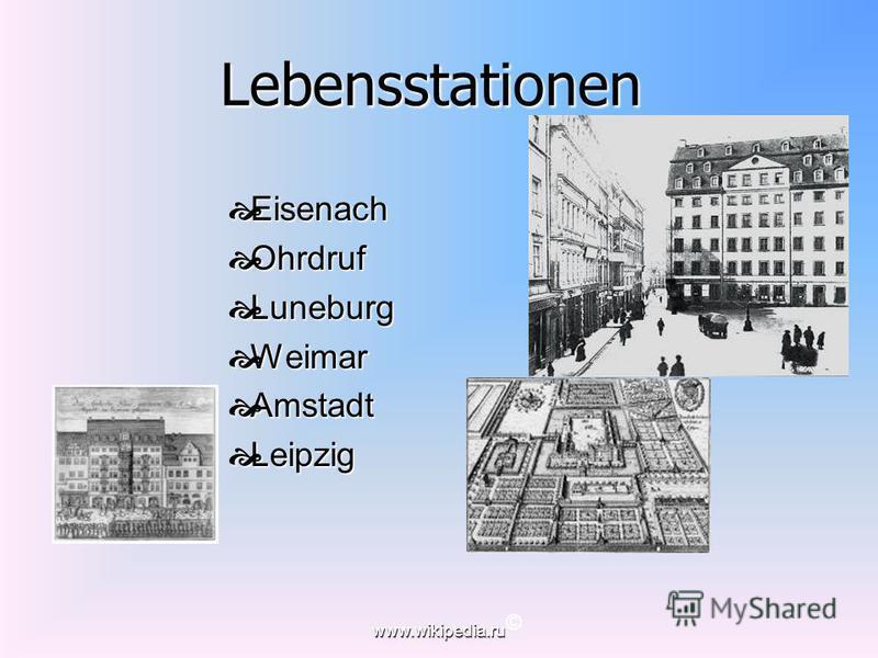 www.wikipedia.ru Lebensstationen Lebensstationen Eisenach Eisenach Ohrdruf Ohrdruf Luneburg Luneburg Weimar Weimar Amstadt Amstadt Leipzig Leipzig ©