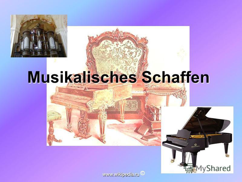 www.wikipedia.ru Musikalisches Schaffen Musikalisches Schaffen ©