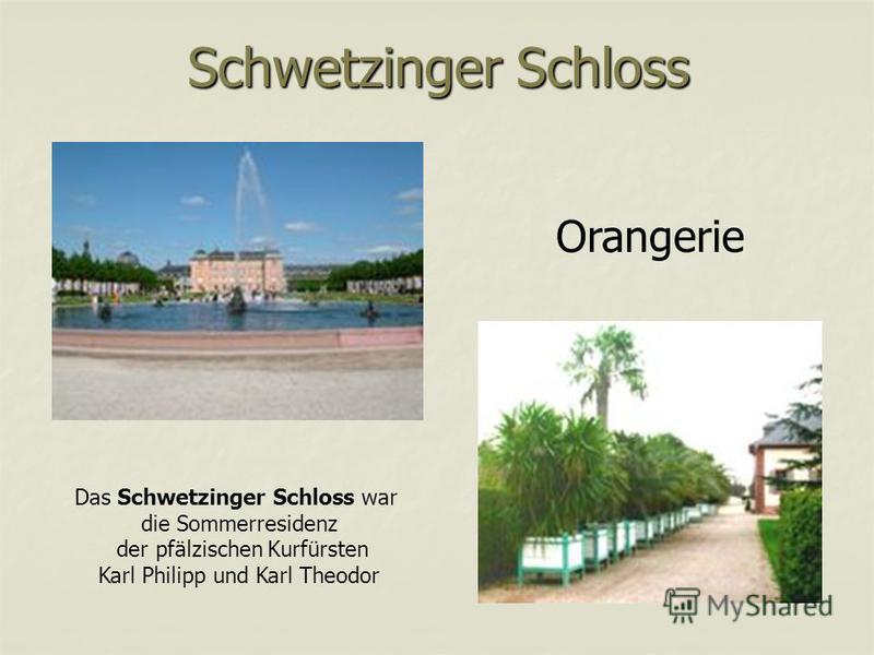 Schwetzinger Schloss Das Schwetzinger Schloss war die Sommerresidenz der pfälzischen Kurfürsten Karl Philipp und Karl Theodor Orangerie