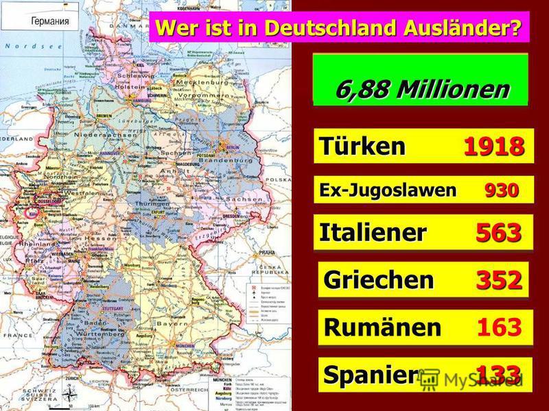 6,88 Millionen 6,88 Millionen Italiener 563 Griechen 352 Rumänen 163 Wer ist in Deutschland Ausländer? Spanier 133 Türken 1918 Ex-Jugoslawen 930