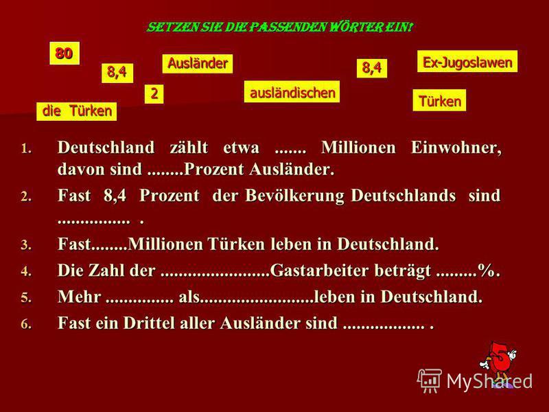 SETZEN SIE DIE PASSENDEN WÖRTER EIN! 1. Deutschland zählt etwa....... Millionen Einwohner, davon sind........Prozent Ausländer. 2. Fast 8,4 Prozent der Bevölkerung Deutschlands sind................. 3. Fast........Millionen Türken leben in Deutschlan