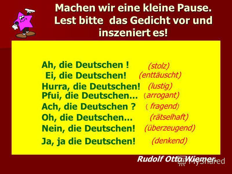 Machen wir eine kleine Pause. Lest bitte das Gedicht vor und inszeniert es! Ah, die Deutschen ! Ei, die Deutschen! Hurra, die Deutschen! Pfui, die Deutschen... Ach, die Deutschen ? Ja, ja die Deutschen! Nein, die Deutschen! (stolz) (enttäuscht) (lust