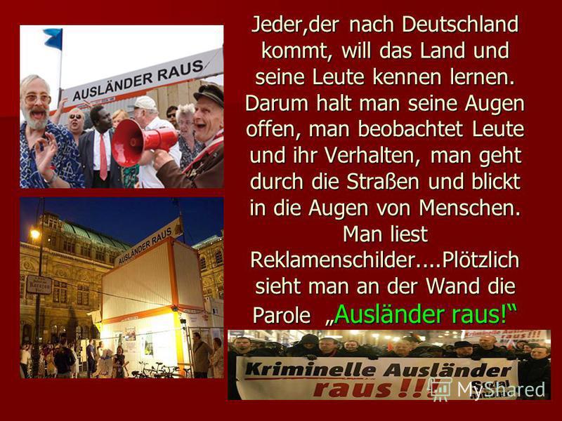 Jeder,der nach Deutschland kommt, will das Land und seine Leute kennen lernen. Darum halt man seine Augen offen, man beobachtet Leute und ihr Verhalten, man geht durch die Straßen und blickt in die Augen von Menschen. Man liest Reklamenschilder....Pl