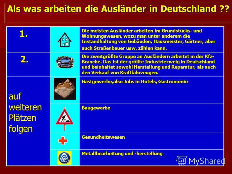 Als was arbeiten die Ausländer in Deutschland ?? 1. 1. Die meisten Ausländer arbeiten im Grundstücks- und Wohnungswesen, wozu man unter anderem die Instandhaltung von Gebäuden, Hausmeister, Gärtner, aber auch Straßenbauer usw. zählen kann. 2. 2. Die