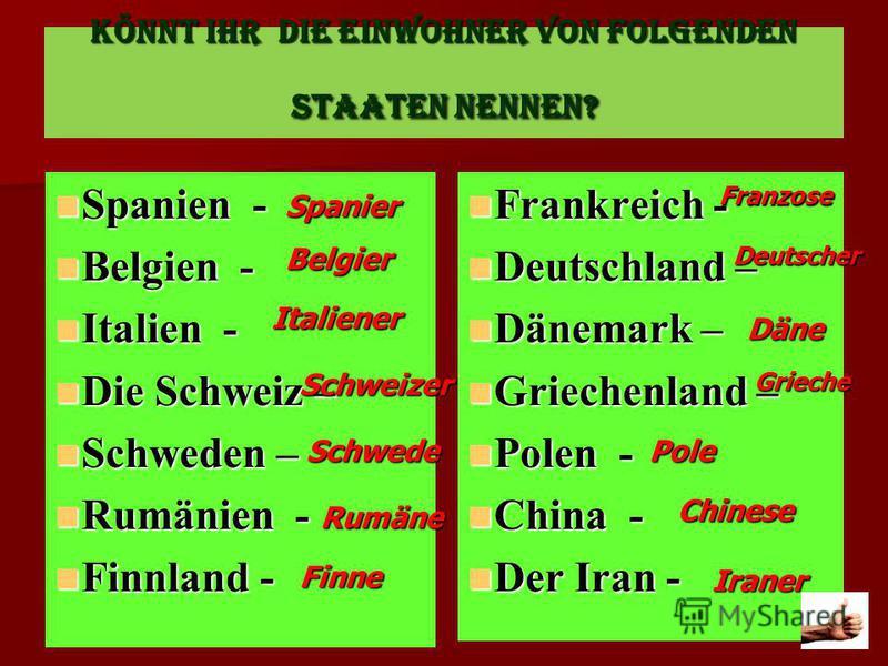 KÖNNT IHR DIE EINWOHNER VON FOLGENDEN STAATEN NENNEN? Spanien - Spanien - Belgien - Belgien - Italien - Italien - Die Schweiz – Die Schweiz – Schweden – Schweden – Rumänien - Rumänien - Finnland - Finnland - Frankreich - Frankreich - Deutschland – De
