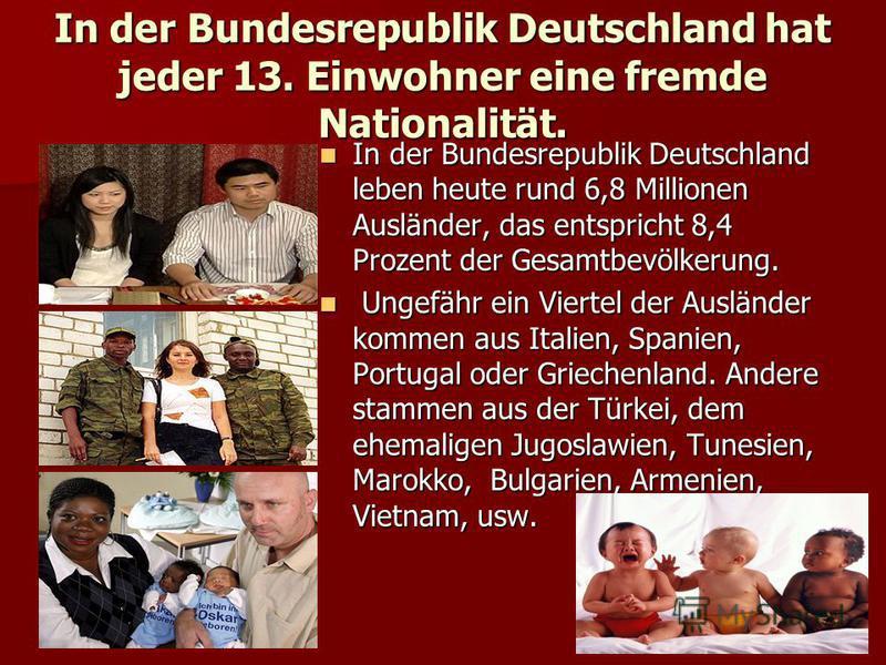 In der Bundesrepublik Deutschland hat jeder 13. Einwohner eine fremde Nationalität. In der Bundesrepublik Deutschland leben heute rund 6,8 Millionen Ausländer, das entspricht 8,4 Prozent der Gesamtbevölkerung. In der Bundesrepublik Deutschland leben