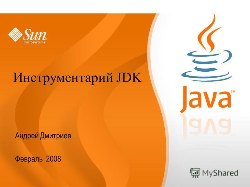 Андрей Дмитриев Февраль 2008 Инструментарий JDK