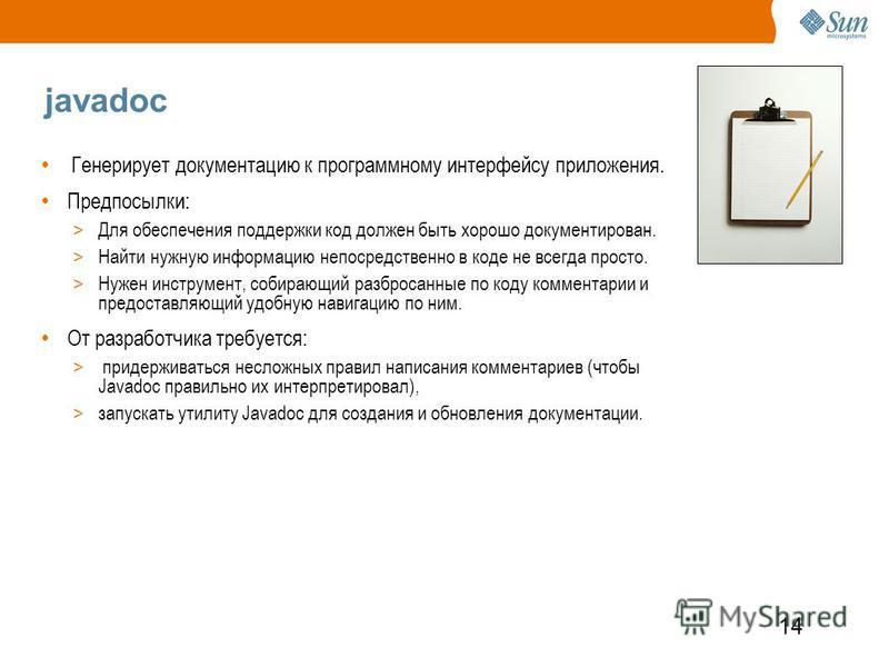 14 javadoc Генерирует документацию к программному интерфейсу приложения. Предпосылки: > Для обеспечения поддержки код должен быть хорошо документирован. > Найти нужную информацию непосредственно в коде не всегда просто. > Нужен инструмент, собирающий