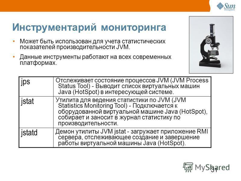 31 Инструментарий мониторинга jps Отслеживает состояние процессов JVM (JVM Process Status Tool) - Выводит список виртуальных машин Java (HotSpot) в интересующей системе. jstat Утилита для ведения статистики по JVM (JVM Statistics Monitoring Tool) - П