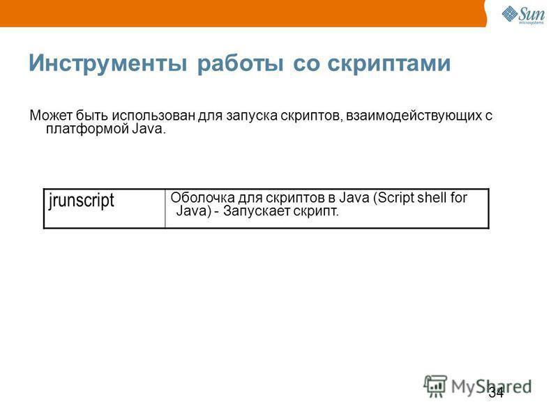 34 Инструменты работы со скриптами jrunscript Оболочка для скриптов в Java (Script shell for Java) - Запускает скрипт. Может быть использован для запуска скриптов, взаимодействующих с платформой Java.
