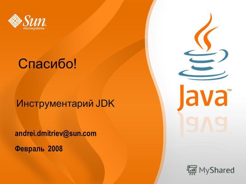 andrei.dmitriev@sun.com Февраль 2008 Инструментарий JDK Спасибо!