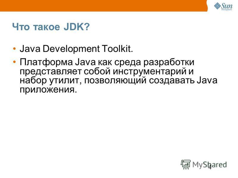 4 Что такое JDK? Java Development Toolkit. Платформа Java как среда разработки представляет собой инструментарий и набор утилит, позволяющий создавать Java приложения.