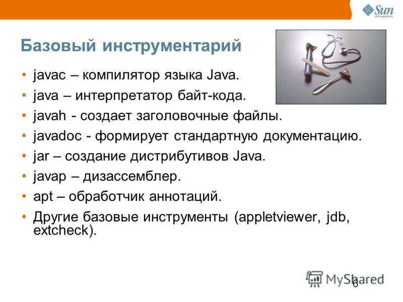 6 Базовый инструментарий javac – компилятор языка Java. java – интерпретатор байт-кода. javah - создает заголовочные файлы. javadoc - формирует стандартную документацию. jar – создание дистрибутивов Java. javap – дизассемблер. apt – обработчик аннота