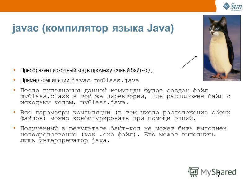 7 javac (компилятор языка Java) Преобразует исходный код в промежуточный байт-код. Пример компиляции: javac myClass.java После выполнения данной команды будет создан файл myClass.class в той же директории, где расположен файл с исходным кодом, myClas