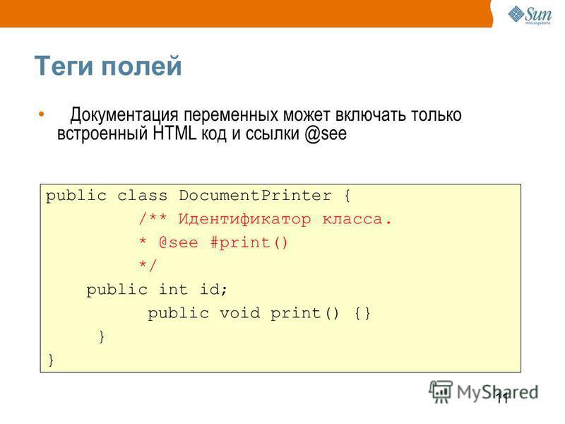 11 Теги полей Документация переменных может включать только встроенный HTML код и ссылки @see public class DocumentPrinter { /** Идентификатор класса. * @see #print() */ public int id; public void print() {} }