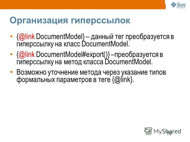 19 Организация гиперссылок {@link DocumentModel} – данный тег преобразуется в гиперссылку на класс DocumentModel. {@link DocumentModel#export()} –преобразуется в гиперссылку на метод класса DocumentModel. Возможно уточнение метода через указание типо