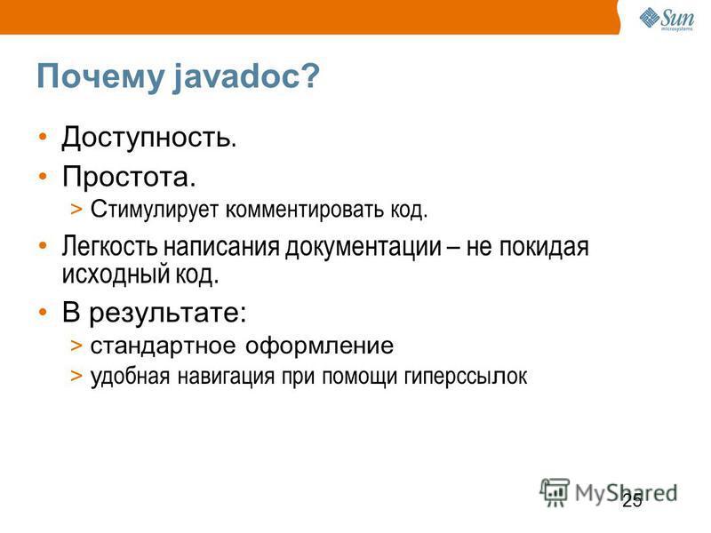 25 Почему javadoc? Доступность. Простота. > С тимулирует комментировать код. Легкость написания документации – не покидая исходный код. В результате: > стандартное оформление > удобная навигация при помощи гиперссылок