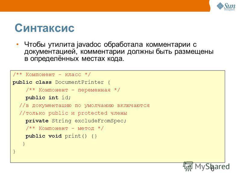6 Синтаксис /** Компонент - класс */ public class DocumentPrinter { /** Компонент - переменная */ public int id; //в документацию по умолчанию включаются //только public и protected члены private String excludeFromSpec; /** Компонент - метод */ publi